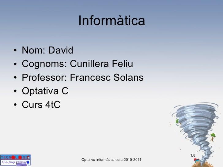 Informàtica <ul><li>Nom: David  </li></ul><ul><li>Cognoms: Cunillera Feliu </li></ul><ul><li>Professor: Francesc Solans </...
