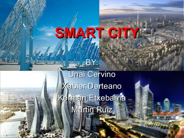 SMART CITYSMART CITYBY:BY:Unai CervinoUnai CervinoXabier DerteanoXabier DerteanoKerman EtxebarriaKerman EtxebarriaMartin R...