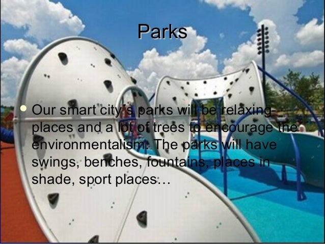 ParksParksOur smart city´s parks will be relaxing-places and a lot of trees to encourage theenvironmentalism. The parks w...