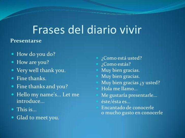 Frases del diario vivirPresentarse How do you do?                                 ¿Como está usted? How are you?       ...