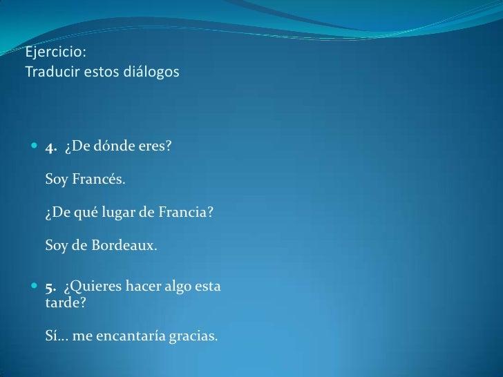 Ejercicio:Traducir estos diálogos 4. ¿De dónde eres?  Soy Francés.  ¿De qué lugar de Francia?  Soy de Bordeaux. 5. ¿Quie...
