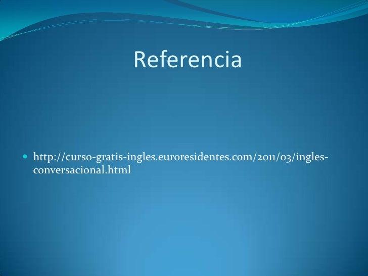 Referencia http://curso-gratis-ingles.euroresidentes.com/2011/03/ingles-  conversacional.html