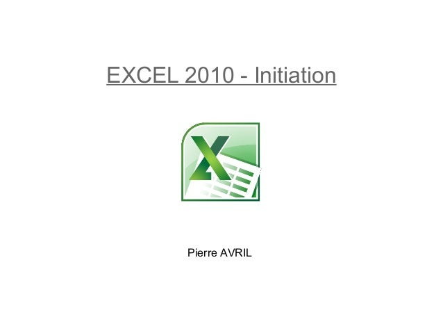 EXCEL 2010 - Initiation  Pierre AVRIL