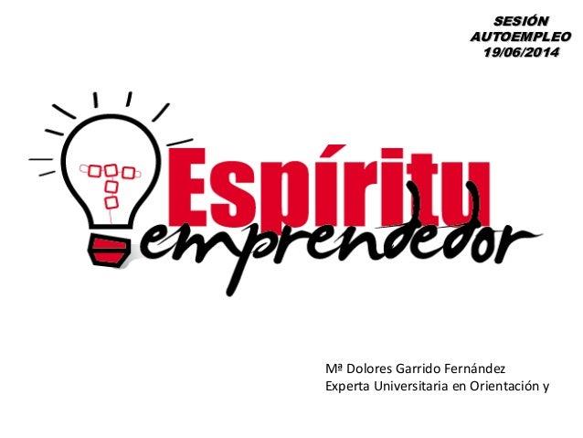 SESIÓN AUTOEMPLEO 19/06/2014 Mª Dolores Garrido Fernández Experta Universitaria en Orientación y