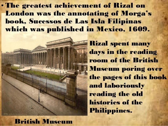 chapter14 rizal in london 1888 89 Chapter 14 rizal in london (1888-89) ss014-rizal chapter 14 rizal in london report by: isidro, maria anna mae s chapter 14 rizal in london (1888-89) ss014-rizal stay in london • lived in london may 1888 to mar 1889 • 3 reasons why he stayed there: 1) to improve the his knowledge of the english language 2) to study and annotate morga's sucesos de las islas filipinas 3) london was a safe.