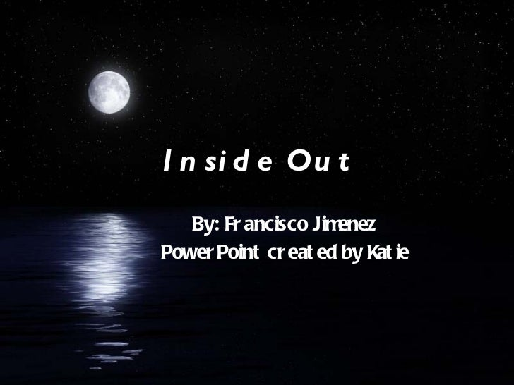 Inside Out By: Francisco Jimenez PowerPoint created by Katie