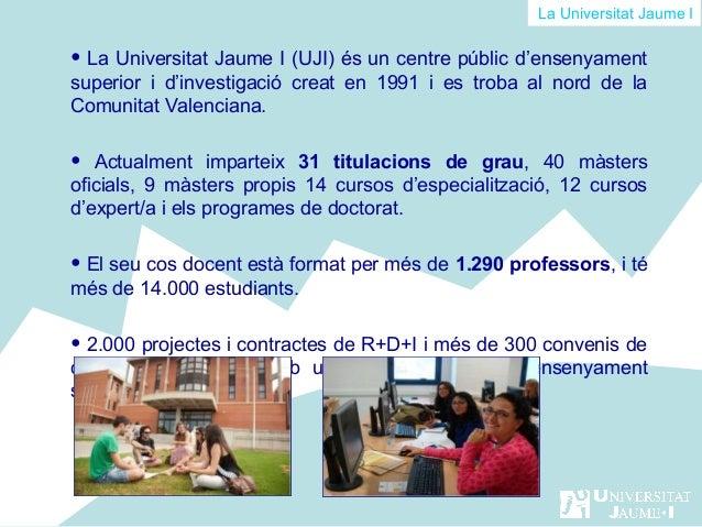 La Universitat Jaume I  • La Universitat Jaume I (UJI) és un centre públic d'ensenyament superior i d'investigació creat e...