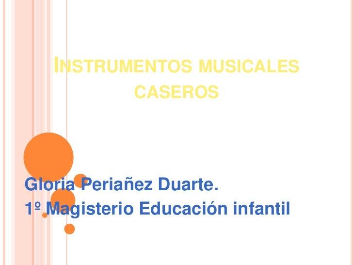 INSTRUMENTOS MUSICALES              CASEROS     Gloria Periañez Duarte. 1º Magisterio Educación infantil