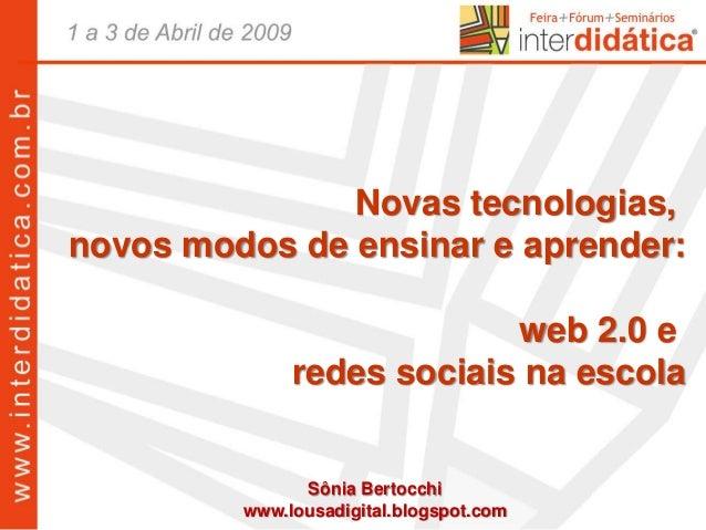 Sônia Bertocchi www.lousadigital.blogspot.com Novas tecnologias, novos modos de ensinar e aprender: web 2.0 e redes sociai...
