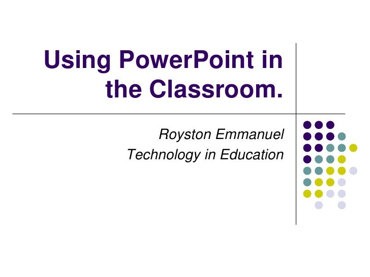 Using PowerPoint in the Classroom.<br />Royston Emmanuel<br />Technology in Education<br />