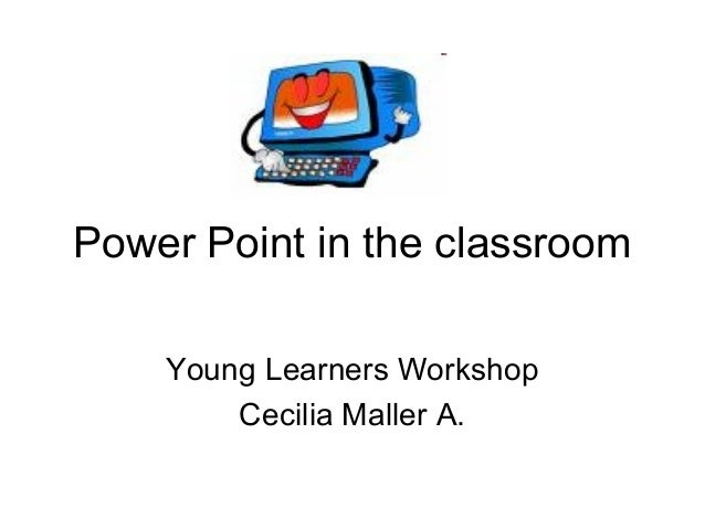 Power Point in the classroom Young Learners Workshop Cecilia Maller A.