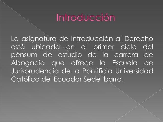 La asignatura de Introducción al Derecho está ubicada en el primer ciclo del pénsum de estudio de la carrera de Abogacía q...