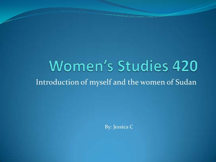 Women's Studies 420<br />Introduction of myself and the women of Sudan<br />By: Jessica C<br />