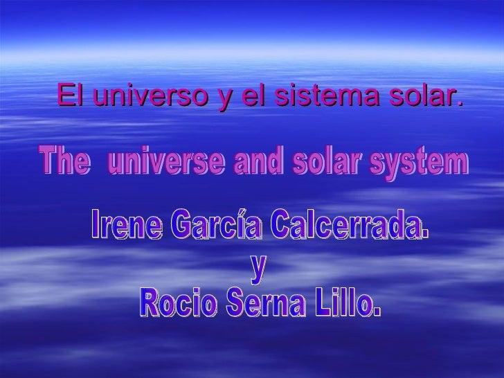 El universo y el sistema solar . Irene García Calcerrada. y  Rocio Serna Lillo. The  universe and solar system