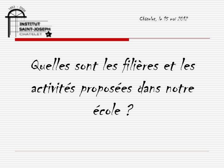 Châtelet, le 15 mai 2012Quelles sont les filières et lesactivités proposées dans notre            école ?