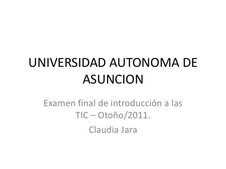 UNIVERSIDAD AUTONOMA DE ASUNCION<br />Examen final de introducción a las TIC – Otoño/2011.<br />Claudia Jara<br />