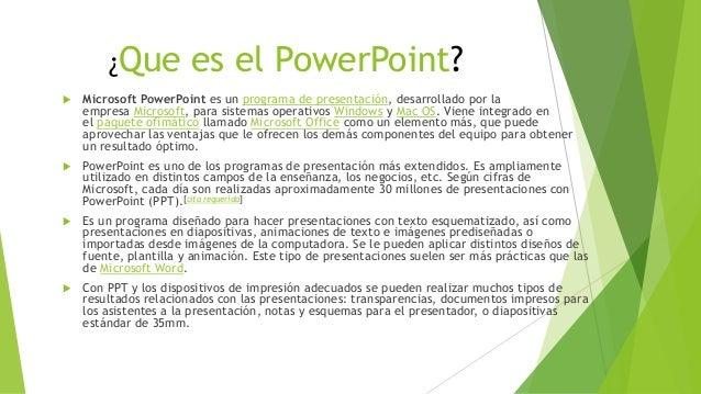 ¿Que es el PowerPoint?  Microsoft PowerPoint es un programa de presentación, desarrollado por la empresa Microsoft, para ...