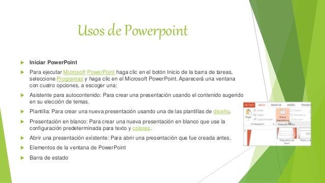 Usos de Powerpoint  Iniciar PowerPoint  Para ejecutar Microsoft PowerPoint haga clic en el botón Inicio de la barra de t...