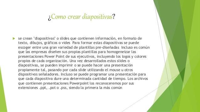 """¿Como crear diapositivas?  se crean """"diapositivas"""" o slides que contienen información, en formato de texto, dibujos, gráf..."""