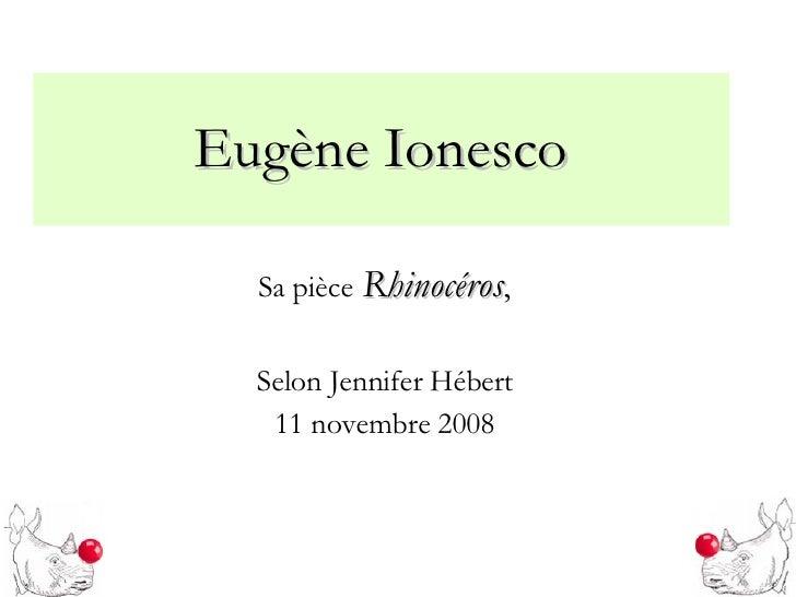 Eugène Ionesco Sa pièce   Rhinocéros , Selon Jennifer Hébert 11 novembre 2008