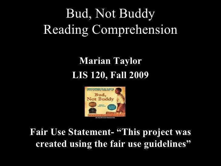 Bud, Not Buddy Reading Comprehension <ul><li>Marian Taylor </li></ul><ul><li>LIS 120, Fall 2009 </li></ul><ul><li>Fair Use...