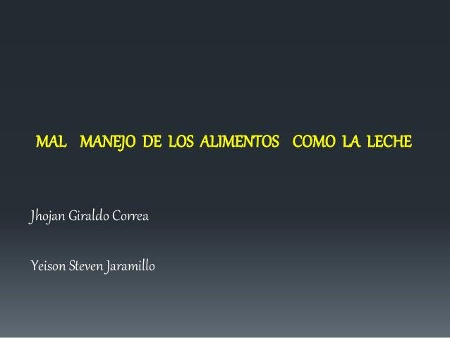 MAL MANEJO DE LOS ALIMENTOS COMO LA LECHE  Jhojan Giraldo Correa  Yeison Steven Jaramillo