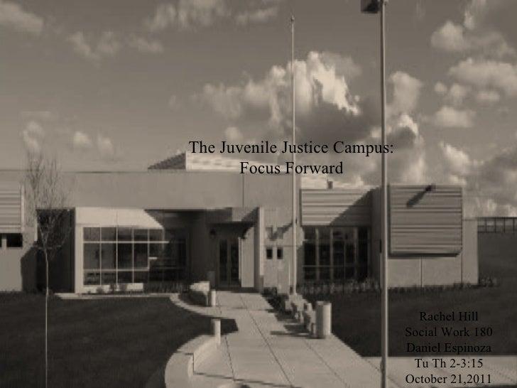 The Juvenile Justice Campus: Focus Forward Rachel Hill Social Work 180 Daniel Espinoza Tu Th 2-3:15 October 21,2011