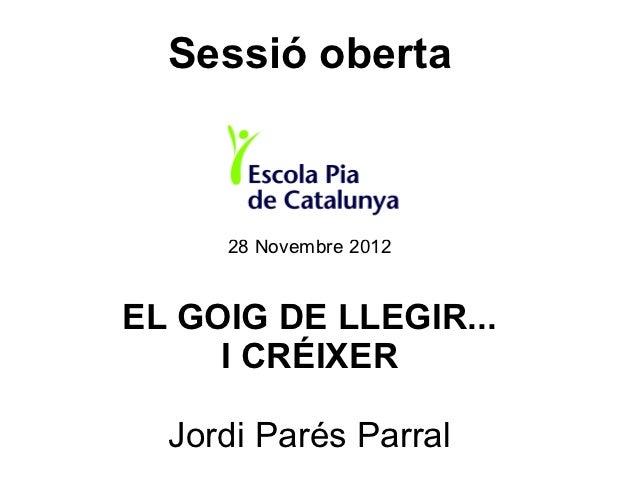 Sessió oberta     28 Novembre 2012EL GOIG DE LLEGIR...     I CRÉIXER  Jordi Parés Parral