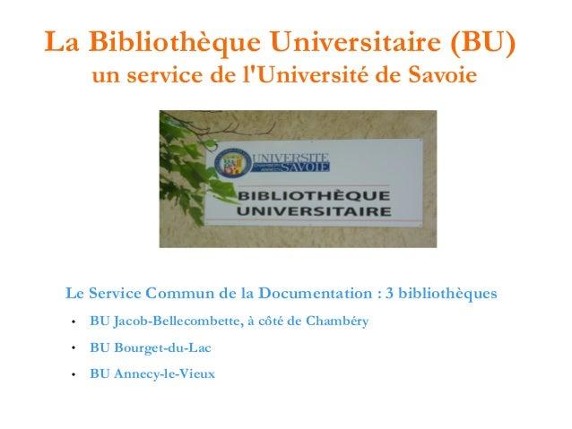 La Bibliothèque Universitaire (BU) un service de l'Université de Savoie  Le Service Commun de la Documentation : 3 bibliot...