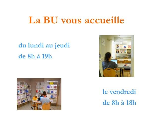 La BU vous accueille du lundi au jeudi de 8h à 19h  le vendredi de 8h à 18h