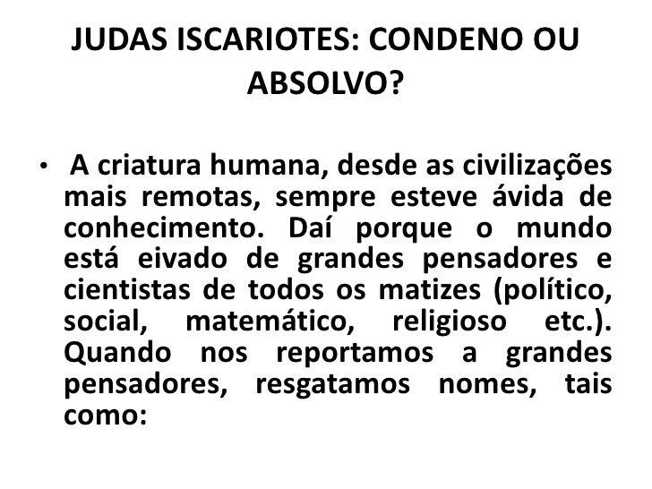 JUDAS ISCARIOTES: CONDENO OU            ABSOLVO?• A criatura humana, desde as civilizações mais remotas, sempre esteve ávi...