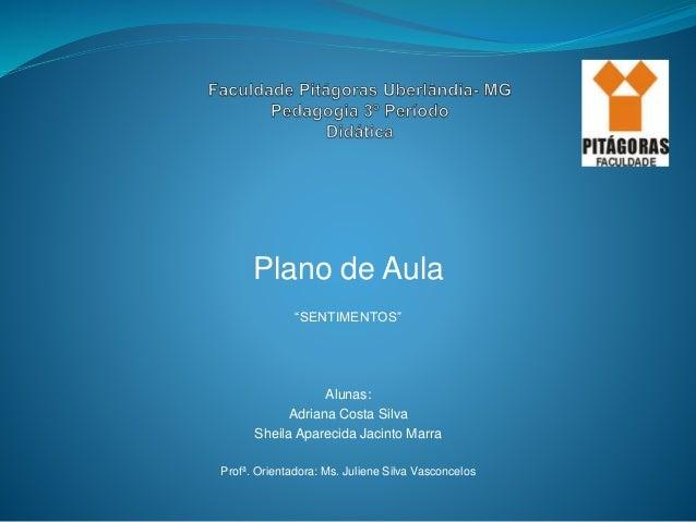 """Plano de Aula """"SENTIMENTOS"""" Alunas: Adriana Costa Silva Sheila Aparecida Jacinto Marra Profª. Orientadora: Ms. Juliene Sil..."""
