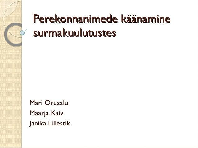 Perekonnanimede käänaminePerekonnanimede käänamine surmakuulutustessurmakuulutustes Mari Orusalu Maarja Kaiv Janika Lilles...