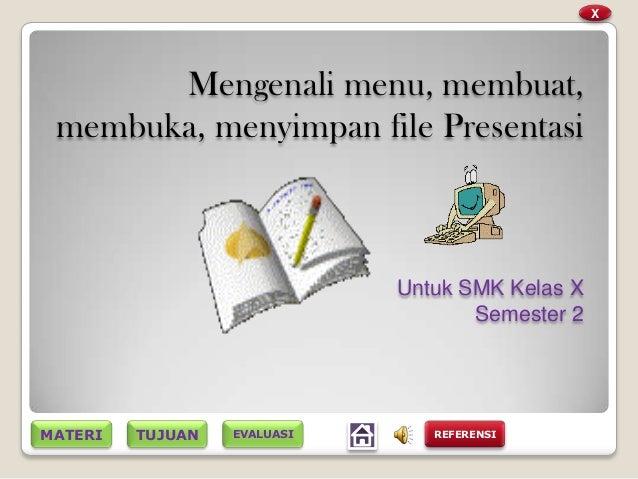 TUJUANMATERIMengenali menu, membuat,membuka, menyimpan file PresentasiUntuk SMK Kelas XSemester 2XREFERENSIEVALUASI
