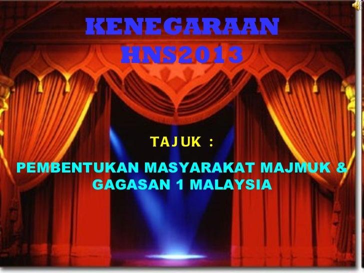 KENEGARAAN HNS2013 TAJUK : PEMBENTUKAN MASYARAKAT MAJMUK & GAGASAN 1 MALAYSIA