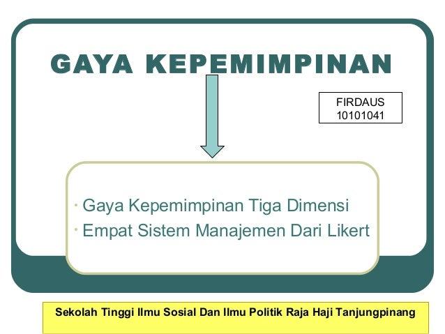 GAYA KEPEMIMPINAN FIRDAUS 10101041  Gaya Kepemimpinan Tiga Dimensi • Empat Sistem Manajemen Dari Likert •  Sekolah Tinggi ...