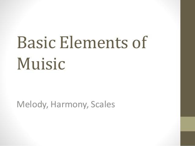Basic Elements of Muisic Melody, Harmony, Scales