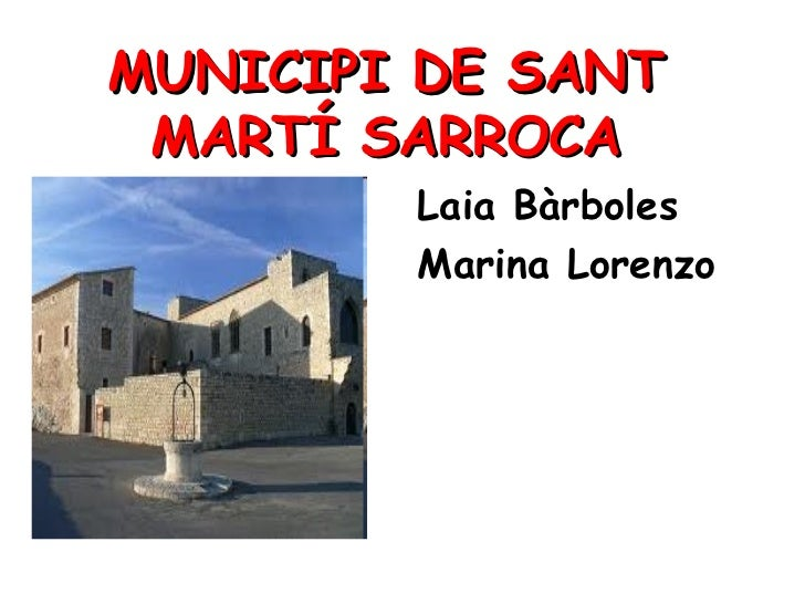 MUNICIPI DE SANT MARTÍ SARROCA <ul><li>La ia Bàrboles </li></ul><ul><li>Marina Lorenzo </li></ul>