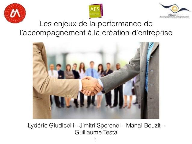 Les enjeux de la performance de l'accompagnement à la création d'entreprise Lydéric Giudicelli - Jimitri Speronel - Manal ...