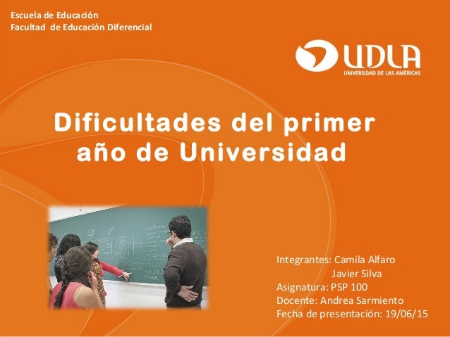 Escuela de Educación Facultad de Educación Diferencial Dificultades del primer año de Universidad Integrantes: Camila Alfa...