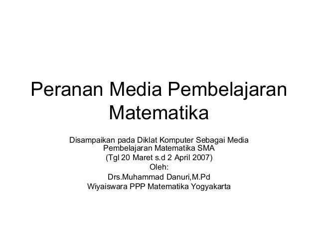 Peranan Media PembelajaranMatematikaDisampaikan pada Diklat Komputer Sebagai MediaPembelajaran Matematika SMA(Tgl 20 Maret...