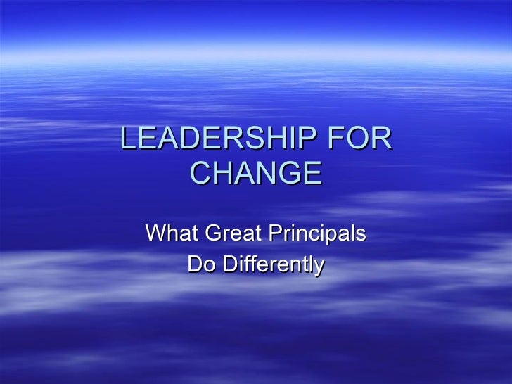 LEADERSHIP FOR CHANGE What Great Principals Do Differently