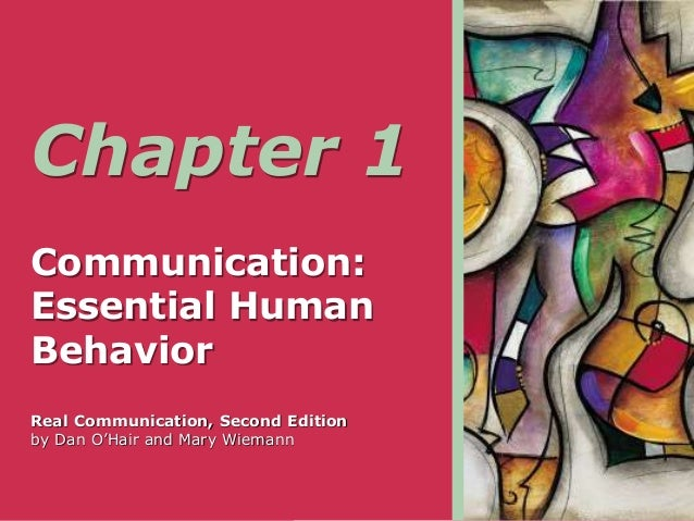 Chapter 1 Communication: Essential Human Behavior Real Communication, Second Edition by Dan O'Hair and Mary Wiemann