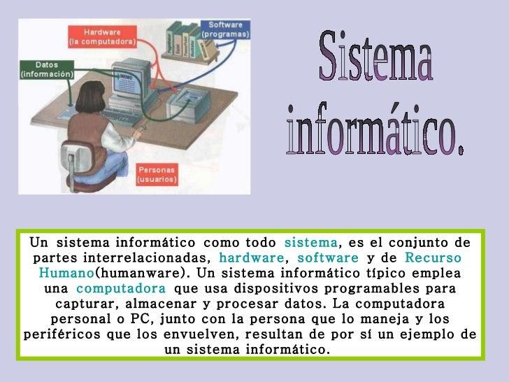 Sistema  informático. Unsistema informáticocomo todo sistema , es el conjunto de partes interrelacionadas, hardware ,...