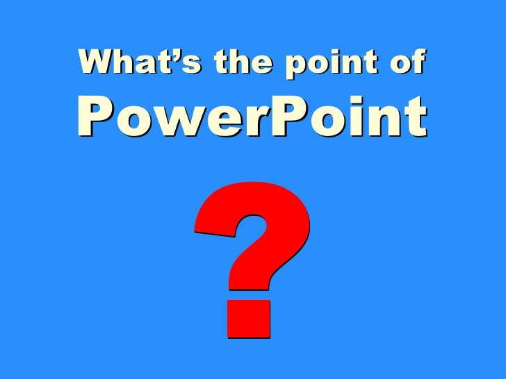 ? What's the point of PowerPoint What's the point of PowerPoint ?
