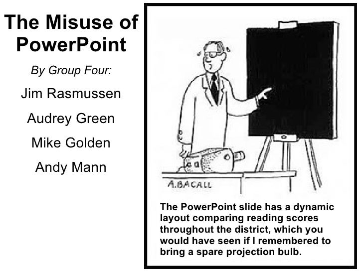 The Misuse of PowerPoint By Group Four: Jim Rasmussen Audrey Green Mike Golden Andy Mann The PowerPoint slide has a dynami...