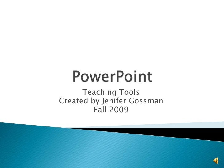 PowerPoint<br />Teaching Tools<br />Created by Jenifer Gossman<br />Fall 2009<br />