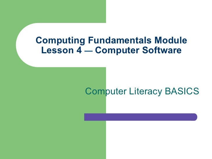 Computing Fundamentals Module Lesson 4 — Computer Software         Computer Literacy BASICS