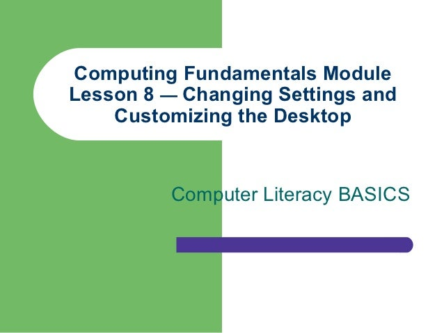 Computing Fundamentals ModuleLesson 8 — Changing Settings and    Customizing the Desktop         Computer Literacy BASICS
