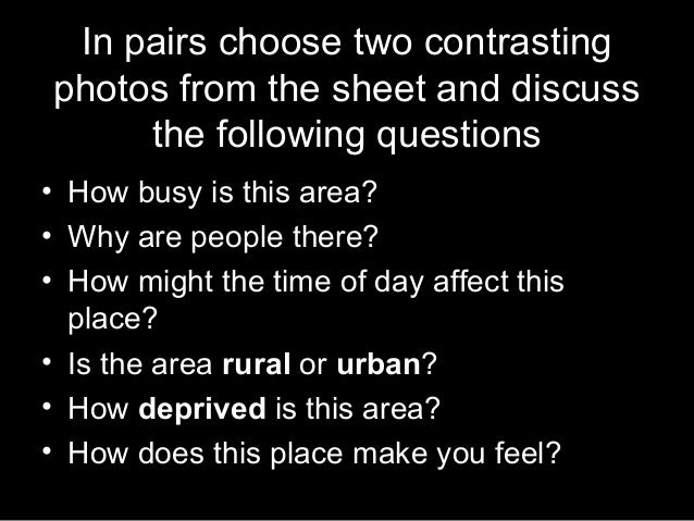 In pairs choose two contrasting photos from the sheet and discuss the following questions • How busy is this area? • Why a...